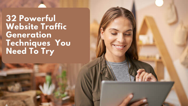 32 Powerful Website Traffic Generation Techniques You Need To Try
