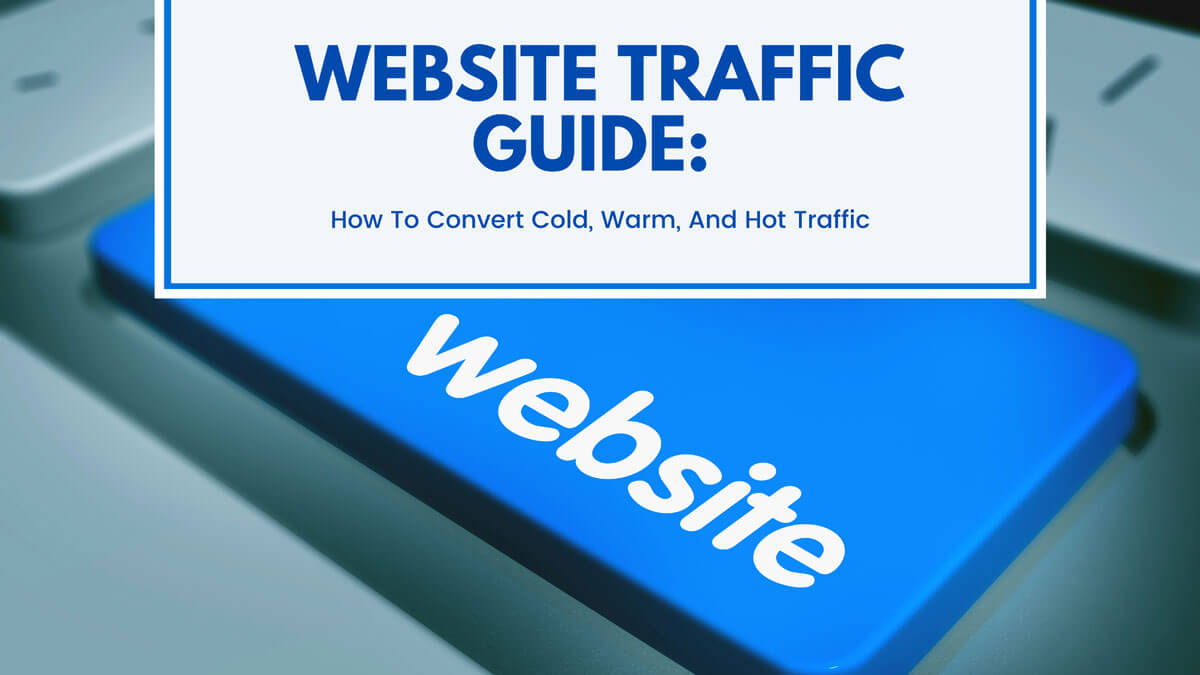 Website Traffic Guide: How To Convert Cold, Warm, And Hot Traffic