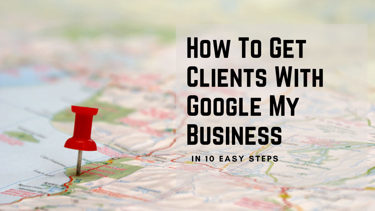 How To Get Clients With Google My Business In 10 Easy Steps