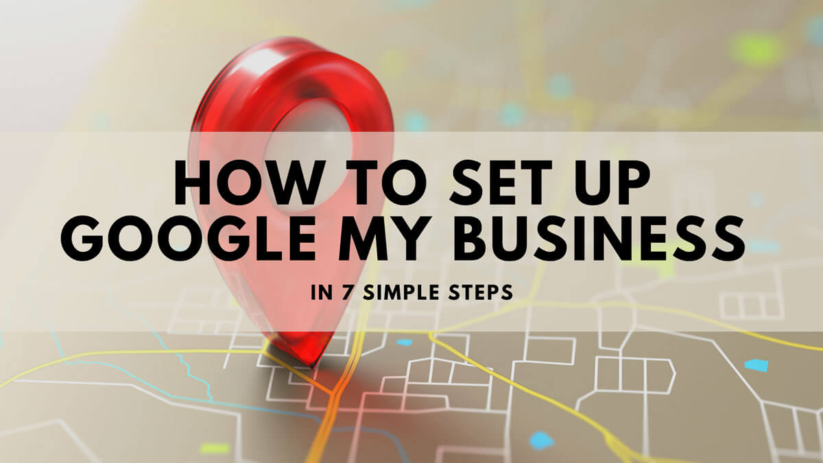 How To Set Up Google My Business In 7 Simple Steps