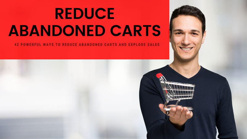 42 Powerful Ways To Reduce Abandoned Carts And Explode Sales