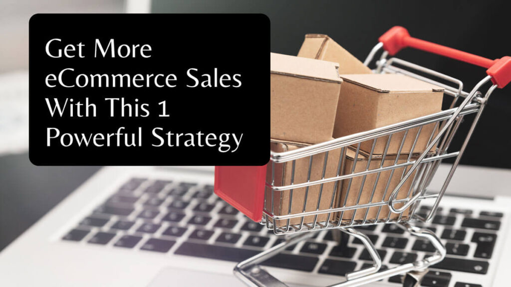 Get More eCommerce Sales With This 1 Powerful Strategy