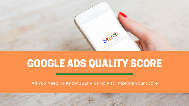 Google Ads Quality Score: All You Need To Know 2021 Plus How To Improve Your Score