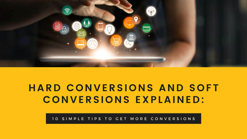 Hard Conversions And Soft Conversions Explained: 10 Simple Tips To Get More Conversions