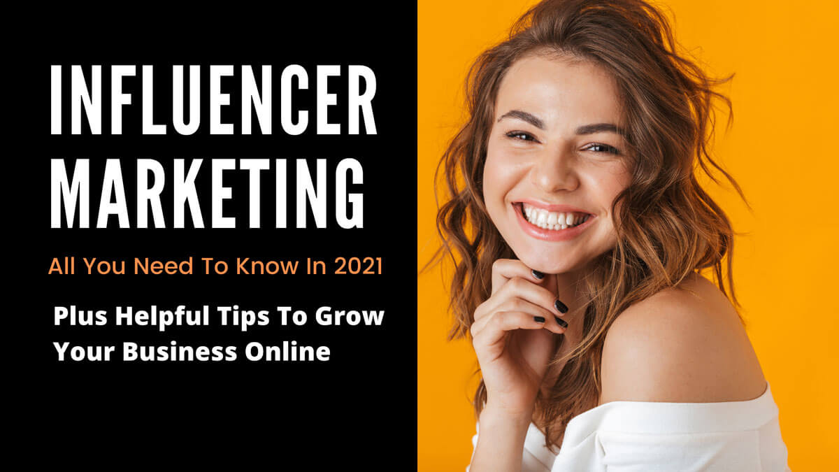 Influencer Marketing - All You Need To Know In 2021 Plus Helpful Tips To Grow Your Business Online