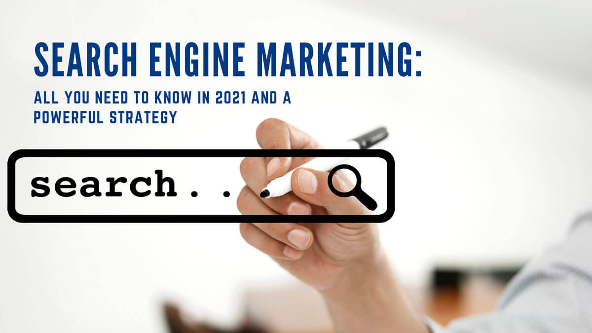 Search Engine Marketing: All You Need To Know In 2021 And A Powerful Strategy