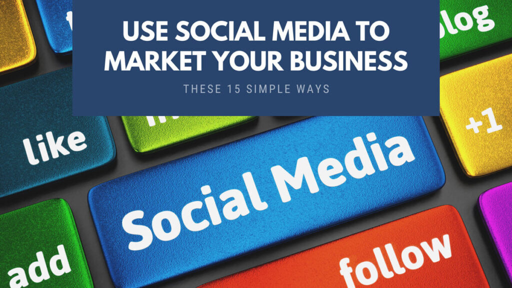 Use Social Media To Market Your Business These 15 Simple Ways